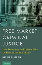 Free Market Criminal Justice: How Democracy and Laissez Faire Undermine the Rule of Law by Darryl K. Brown