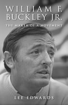 William F. Buckley Jr.: The Maker of a Movement by Lee Edwards