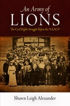 An Army of Lions: The Civil Rights Struggle Before the NAACP by Shawn Leigh Alexander