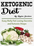 Ketogenic Diet: Easy Belly Fat Losing Secrets and Ketosis Steps by Regina Jacobson