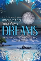 The Complete Guide to Interpreting Your Own Dreams and What They Mean to You by K O  Morgan