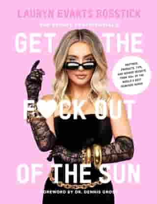 The Skinny Confidential's Get the F*ck Out of the Sun: Routines, Products, Tips, and Insider Secrets from 100+ of the World's Best Skincare Gurus