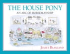 The House Pony: An ABC of Horsemanship by Juliet Blaxland