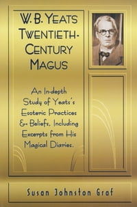 W.B. Yeats Twentieth Century Magus: An In-Depth Study of Yeat's Esoteric Practices and Beliefs…