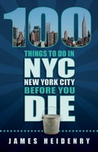 100 Things to Do in NYC Before You Die by James Heidenry