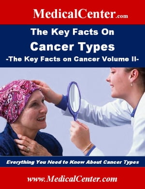 The Key Facts on Cancer Types: The Key Facts on Cancer Volume II Everything You Need to Know About Cancer Types