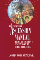 The Complete Ascension Manual: How to Achieve Ascension in This Lifetime by Joshua David Stone