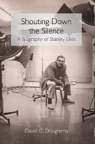 Shouting Down the Silence: A Biography of Stanley Elkin by David C Dougherty