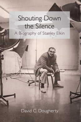 Book Shouting Down the Silence: A Biography of Stanley Elkin by David C Dougherty