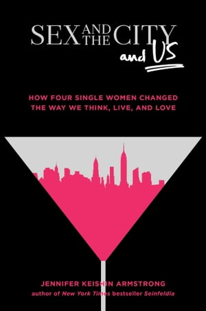 Sex and the City and Us How Four Single Women Changed the Way We Think, Live, and Love
