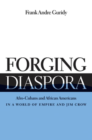 Forging Diaspora Afro-Cubans and African Americans in a World of Empire and Jim Crow
