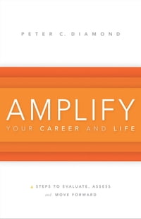 Amplify Your Career and Life: 4 Steps to Evaluate, Assess and Move Forward