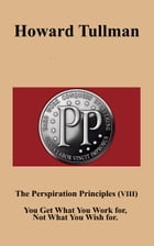 The Perspiration Principles (Volume VIII): You Get What You Work for, Not What You Wish for. by Howard A Tullman