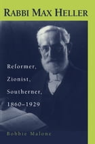 Rabbi Max Heller: Reformer, Zionist, Southerner, 1860-1929 by Barbara S. Malone