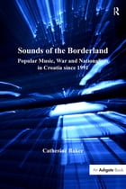 Sounds of the Borderland: Popular Music, War and Nationalism in Croatia since 1991