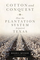 Cotton and Conquest: How the Plantation System Acquired Texas by Roger G. Kennedy