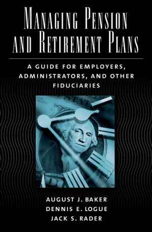 Managing Pension and Retirement Plans A Guide for Employers,  Administrators,  and Other Fiduciaries