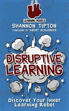 Disruptive Learning: Discover Your Inner Learning Rebel by Shannon Tipton
