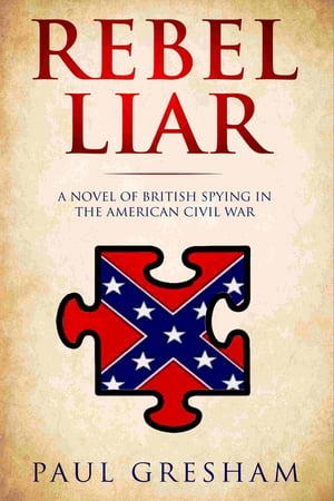 Rebel Liar: A novel of British spying in the American Civil War by Paul Gresham