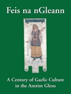 Feis na nGleann: A Century of Gaelic Culture in the Antrim Glens by Eamon Phoenix