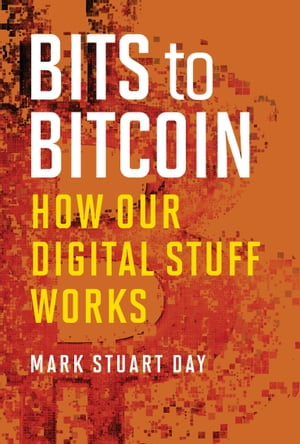 Bits to Bitcoin: How Our Digital Stuff Works by Mark Stuart Day