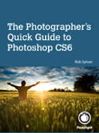 The Photographer's Quick Guide to Photoshop CS6 by Rob Sylvan