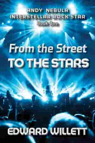 From the Street to the Stars: Andy Nebula: Interstellar Rock Star, Book One by Edward Willett