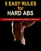 5 Easy Rules for Hard Abs: You Can Keep Doing Sit-Ups and Crunches or Read This by Sven Hyltén-Cavallius