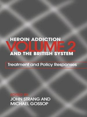 Heroin Addiction and The British System Volume II Treatment & Policy Responses