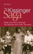The Kissinger Saga: Walter And Henry Kissinger: Two Brothers From Germany by Evi Kurz