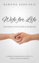 Wife for Life: The Power to Succeed in Marriage: A Woman's Inspirational Guide to a Grand, Lifelong Marriage by Ramona Zabriskie