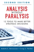 Analysis Without Paralysis: 12 Tools to Make Better Strategic Decisions by Babette E. Bensoussan