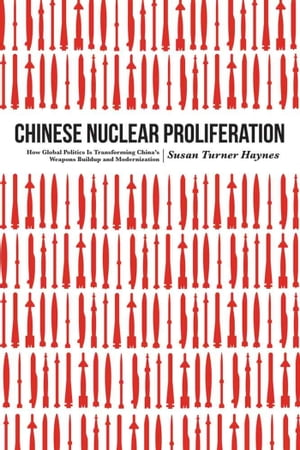 Chinese Nuclear Proliferation How Global Politics Is Transforming China's Weapons Buildup and Modernization