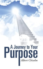 A Journey to Your Purpose by Albert Chisolm