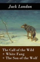 The Call of the Wild + White Fang + The Son of the Wolf (3 Unabridged Classics) by Jack London
