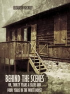 Behind the Scenes : Or, Thirty Years a Slave and Four Years in the White House (Illustrated) by Elizabeth Keckley