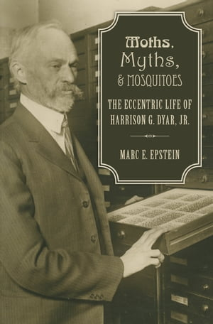 Moths,  Myths,  and Mosquitoes The Eccentric Life of Harrison G. Dyar,  Jr.