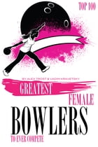 Greatest Female Bowlers to Ever Compete: Top 100 by alex trostanetskiy
