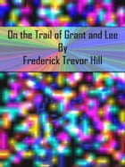 On the Trail of Grant and Lee by Frederick Trevor Hill