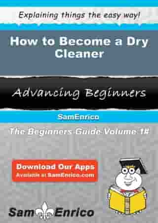 How to Become a Dry Cleaner: How to Become a Dry Cleaner by Kattie Echevarria