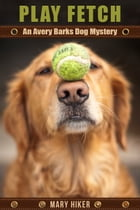 Play Fetch: An Avery Barks Dog Mystery by Mary Hiker