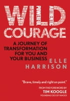 Wild Courage: A Journey of Transformation for You and Your Business by Elle Harrison