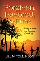 Forgiven, Favored and Free: Living as Sons and Daughters of the King by Jill Tomlinson