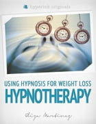 Hypnotherapy: Using Hypnosis for Weight Loss by Eliza Martinez