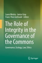 The Role of Integrity in the Governance of the Commons: Governance, Ecology, Law, Ethics by Laura Westra