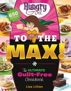 Hungry Girl to the Max!: The Ultimate Guilt-Free Cookbook by Lisa Lillien