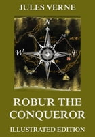 Robur The Conqueror: Extended Annotated & Illustrated Edition by Jules Verne