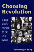 Choosing Revolution: Chinese Women Soldiers on the Long March by Helen Praeger Young