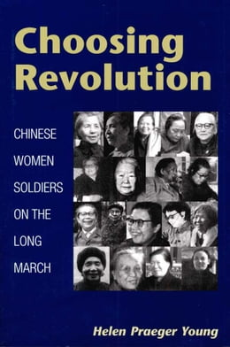 Book Choosing Revolution: Chinese Women Soldiers on the Long March by Helen Praeger Young