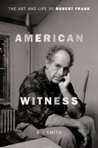 American Witness: The Art and Life of Robert Frank by RJ Smith